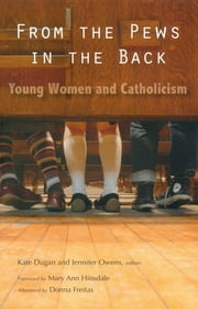 From the Pews in the Back - Young Women and Catholicism ebook by Kate Dugan,Jennifer Owens,Mary Ann Hinsdale,Donna Freitas
