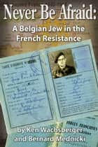 Never Be Afraid: A Belgian Jew in the French Resistance ebook by Ken Wachsberger, Bernard Mednicki