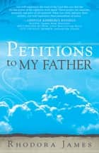 Petitions to My Father ebook by Rhodora James