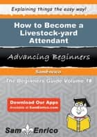 How to Become a Livestock-yard Attendant - How to Become a Livestock-yard Attendant ebook by Melida Armstead