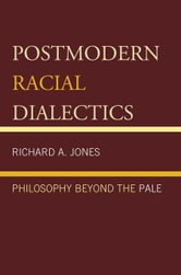 Postmodern Racial Dialectics: Philosophy Beyond the Pale ebook by Jones, Richard A.