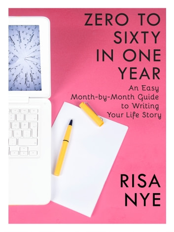 Zero to Sixty in One Year: An Easy Month-by-Month Guide to Writing Your Life Story ebook by Risa Nye