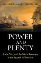 Power and Plenty - Trade, War, and the World Economy in the Second Millennium ebook by Ronald Findlay, Kevin H. O'Rourke
