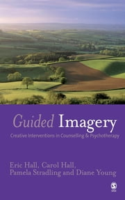 Guided Imagery - Creative Interventions in Counselling & Psychotherapy ebook by Dr Eric Hall, Professor Carol Hall, Pamela Stradling,...