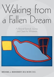 Waking from a Fallen Dream - A Personal Spiritual Journey and Quest for Wholeness ebook by Michael Bohoskey