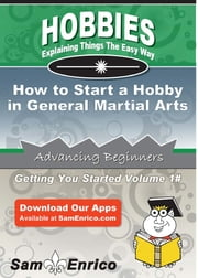 How to Start a Hobby in General Martial Arts ebook by Emilio Davidson,Sam Enrico