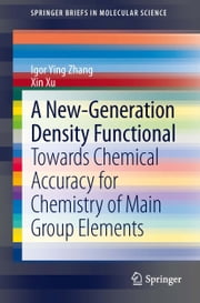 A New-Generation Density Functional - Towards Chemical Accuracy for Chemistry of Main Group Elements ebook by Igor Ying Zhang,Xin Xu