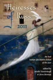 Heiresses of Russ 2011: The Year's Best Lesbian Speculative Fiction ebook by JoSelle Vanderhooft