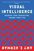 Visual Intelligence - Sharpen Your Perception, Change Your Life ebook by