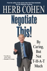 Negotiate This! - By Caring, But Not T-H-A-T Much ebook by Herb Cohen