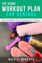 The Home Workout Plan for Seniors: How to Master Chair Exercises in 30 Days (Fitness Short Reads Book 6) ebook by Dale L. Roberts