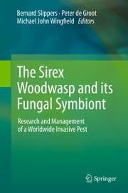The Sirex Woodwasp and its Fungal Symbiont: - Research and Management of a Worldwide Invasive Pest ebook by Bernard Slippers,Peter de Groot,Michael John Wingfield