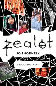 Zealot - A book about cults ebook by Jo Thornely