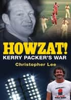 Howzat! - Kerry Packer's War ebook by Christopher Lee