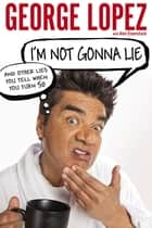 I'm Not Gonna Lie: And Other Lies You Tell When You Turn 50 ebook by George Lopez, Alan Eisenstock