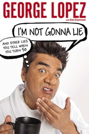 I'm Not Gonna Lie: And Other Lies You Tell When You Turn 50 ebook by George Lopez,Alan Eisenstock