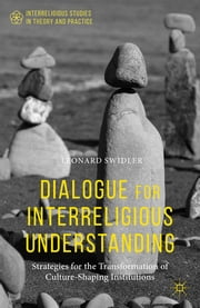 Dialogue for Interreligious Understanding - Strategies for the Transformation of Culture-Shaping Institutions ebook by Leonard Swidler