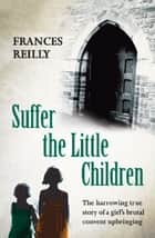 Suffer The Little Children - The True Story Of An Abused Convent Upbringing ebook by Frances Reilly