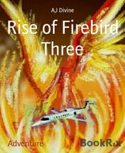 Rise of Firebird Three - She was a rising star until her plane was sabotaged ebook by A, J Divine