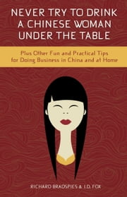 Never Try To Drink A Chinese Woman Under The Table - Plus Other Fun and Pratical Tips for Doing Business in China and at Home ebook by Jim Fox