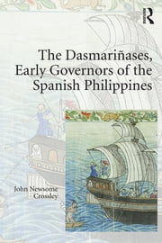 The Dasmariñases, Early Governors of the Spanish Philippines ebook by John Newsome Crossley