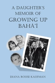 A DAUGHTER'S MEMOIR OF GROWING UP BAHÁ'Í ebook by Diana Rouse Kaufman