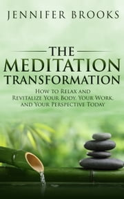 The Meditation Transformation - How to Relax and Revitalize Your Body, Your Work, and Your Perspective Today ebook by Jennifer Brooks