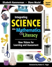 Integrating Science With Mathematics & Literacy - New Visions for Learning and Assessment ebook by Elizabeth Hammerman,Dr. Diann L. Musial