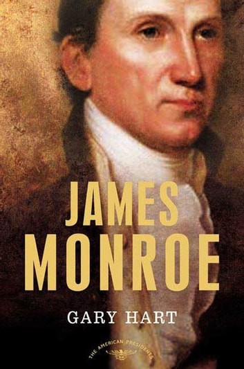 James Monroe - The American Presidents Series: The 5th President, 1817-1825 ebook by Gary Hart