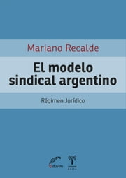 El modelo sindical argentino - Régimen jurídico ebook by Kobo.Web.Store.Products.Fields.ContributorFieldViewModel