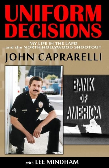 Uniform Decisions: My Life in the LAPD and the North Hollywood Shootout ebook by John Caprarelli