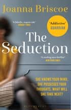 The Seduction - An addictive new story of desire and obsession from the bestselling author of Sleep With Me ebook by Joanna Briscoe