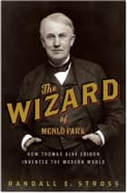 The Wizard of Menlo Park - How Thomas Alva Edison Invented the Modern World ebook by Randall E. Stross