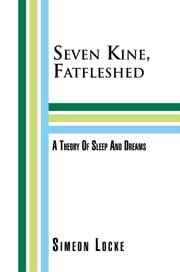 Seven Kine, Fatfleshed: A Theory Of Sleep And Dreams - A Theory Of Sleep And Dreams ebook by Simeon Locke