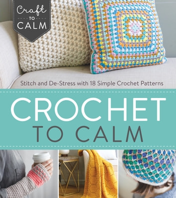 Crochet to Calm - Stitch and De-Stress with 18 Simple Crochet Patterns ebook by