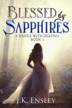 Blessed by Sapphires - A Dance with Destiny, #2 ebook by JK Ensley