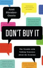 Don't Buy It - The Trouble with Talking Nonsense about the Economy ebook by Anat Shenker-Osorio
