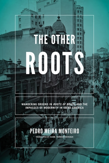 Other Roots, The - Wandering Origins in Roots of Brazil and the Impasses of Modernity in Ibero-America ebook by Pedro Meira Monteiro