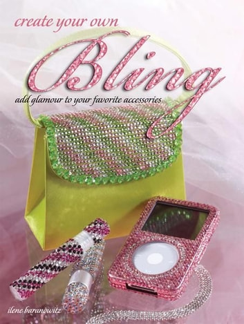 Create Your Own Bling - Add Glamour to Your Favorite Accessories ebook by Ilene Branowitz