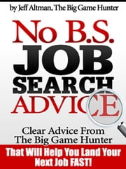 No B.S. Job Search Advice - Clear Advice from The Big Game Hunter That Will Help You Land Your Next Job FAST! ebook by Jeff Altman