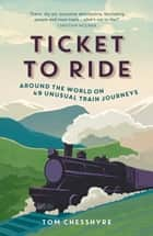Ticket to Ride - Around the World on 49 Unusual Train Journeys ebook by Tom Chesshyre
