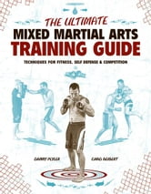 The Ultimate Mixed Martial Arts Training Guide: Techniques for Fitness, Self Defense, and Competition - Techniques for Fitness, Self Defense, and Competition ebook by Danny Plyler