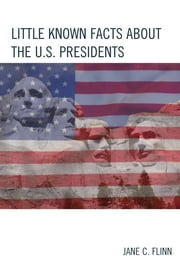 Little Known Facts about the U. S. Presidents ebook by Jane C. Flinn