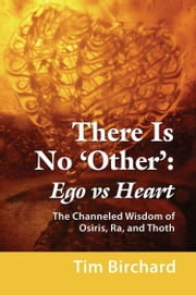 There Is No 'Other': Ego vs. Heart - The Channeled Wisdom of Osiris, Ra, and Thoth ebook by Tim Birchard