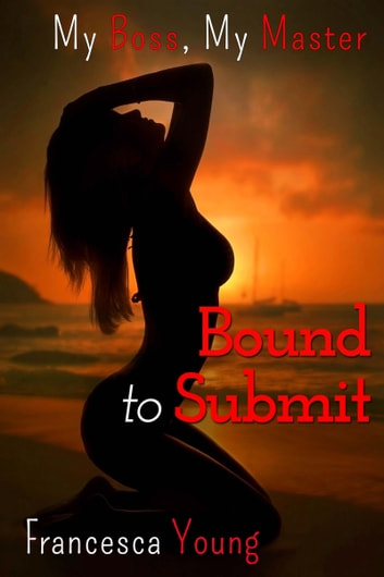 Bound to Submit (A BDSM Billionaire Erotic Romance Story) ebook by Francesca Young