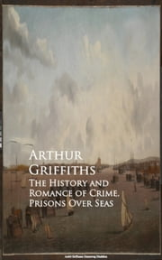 The History and Romance of Crime. Prisons Over Seas ebook by Arthur Griffiths