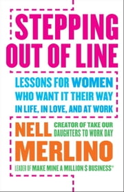 Stepping Out of Line - Lessons for Women Who Want It Their Way . . . In Life, In Love, and At Work ebook by Nell Merlino