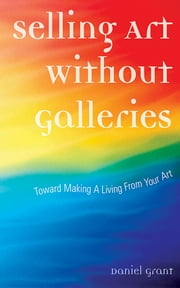 Selling Art Without Galleries - Toward Making a Living from Your Art ebook by Daniel Grant