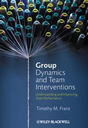 Group Dynamics and Team Interventions - Understanding and Improving Team Performance ebook by Timothy M. Franz