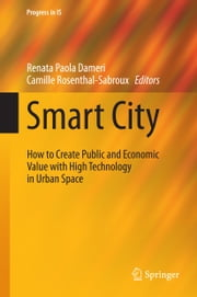 Smart City - How to Create Public and Economic Value with High Technology in Urban Space ebook by Renata Paola Dameri, Camille Rosenthal-Sabroux